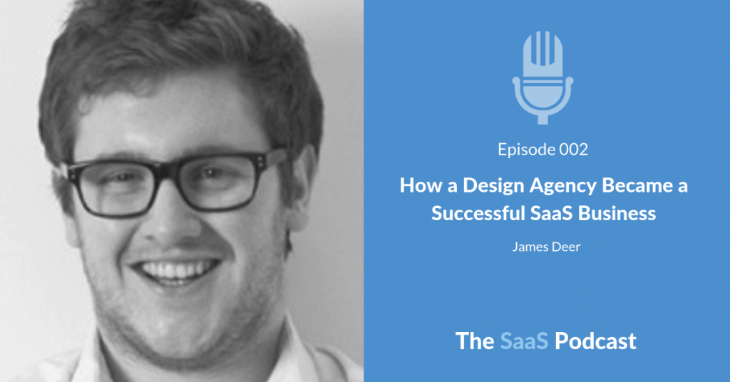How a Design Agency Became a Successful SaaS Business – with James Deer