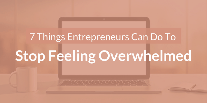 7 Things Entrepreneurs Can Do To Stop Feeling Overwhelmed