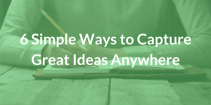 6 Simple Ways to Capture Great Ideas Anywhere