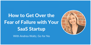 How to Get Over the Fear of Failure with Your SaaS Startup - Andrea Waltz