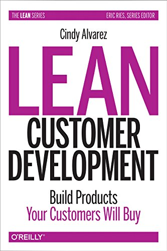 Lean Customer Development: Building Products Your Customers Will Buy by Cindy Alvarez