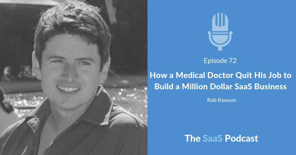 How a Medical Doctor Quit His Job to Build a Million Dollar SaaS Business - Rob Rawson