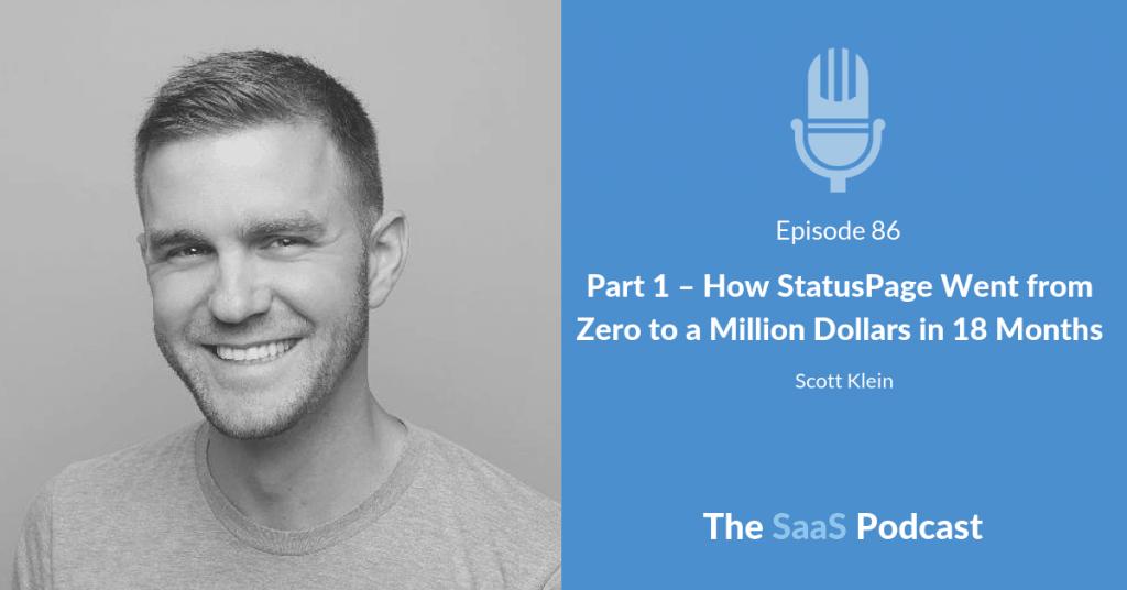 Part 1 - How StatusPage Went from Zero to a Million Dollars in 18 Months - Scott Klein
