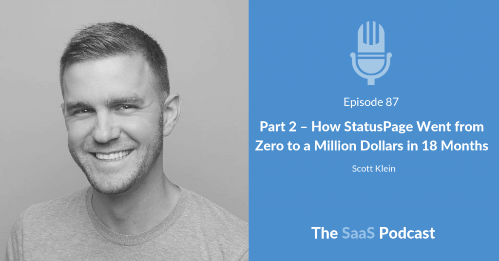 Part 2 - How StatusPage Went from Zero to a Million Dollars in 18 Months - Scott Klein