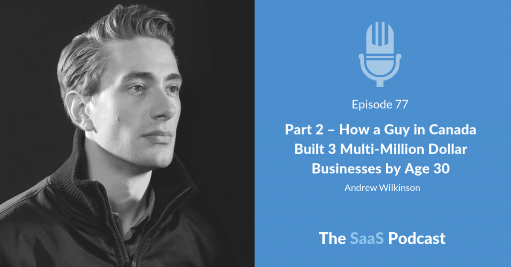 Part 2 - How a Guy in Canada Built 3 Multi-Million Dollar Businesses by Age 30 - Andrew Wilkinson