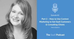 Part 2 - How to Use Content Marketing to Get SaaS Customers & Consulting Clients - Maria Dykstra