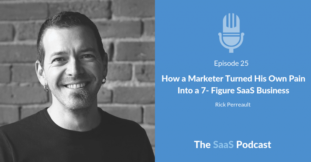How a Marketer Turned His Own Pain Into a 7- Figure SaaS Business - with Rick Perreault