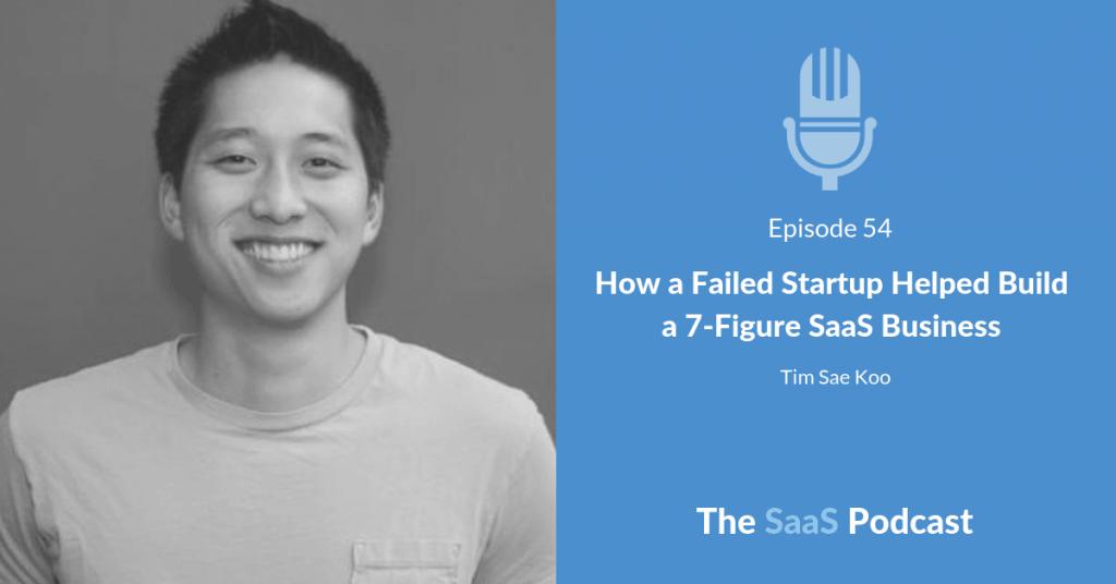 How a Failed Startup Helped Build a 7-Figure SaaS Business - with Tim Sae Koo