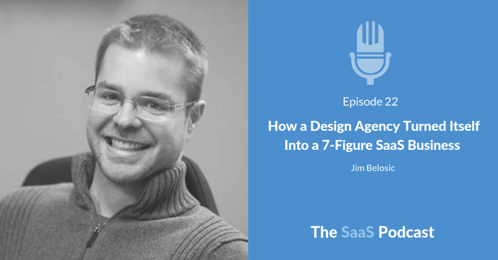 How a Design Agency Turned Itself Into a 7-Figure SaaS Business - with Jim Belosic