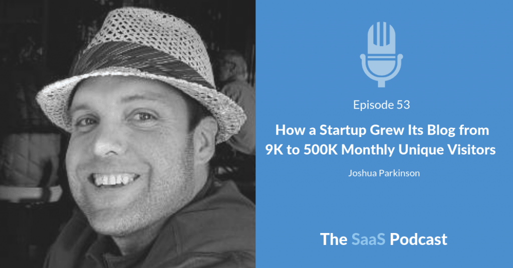How a Startup Grew Its Blog from 9K to 500K Monthly Unique Visitors - with Joshua Parkinson