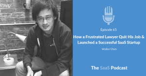 How a Frustrated Lawyer Quit His Job & Launched a Successful SaaS Startup - with Walter Chen