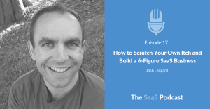 How to Scratch Your Own Itch and Build a 6-Figure SaaS Business - with Josh Ledgard